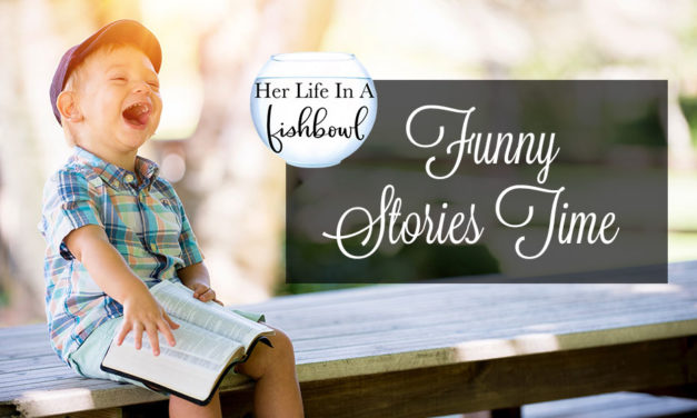 Her Life in a Fishbowl: Funny Stories Time!