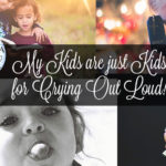 Her Life in a Fishbowl: My Kids are Just Kids, for Crying Out Loud! Part 3
